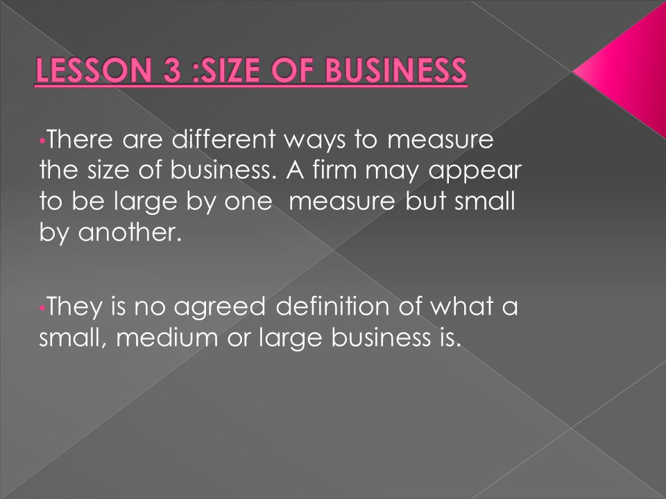 There are different ways to measure the size of business. A firm may appear to be large by one measure but small by another. They is no agreed definit