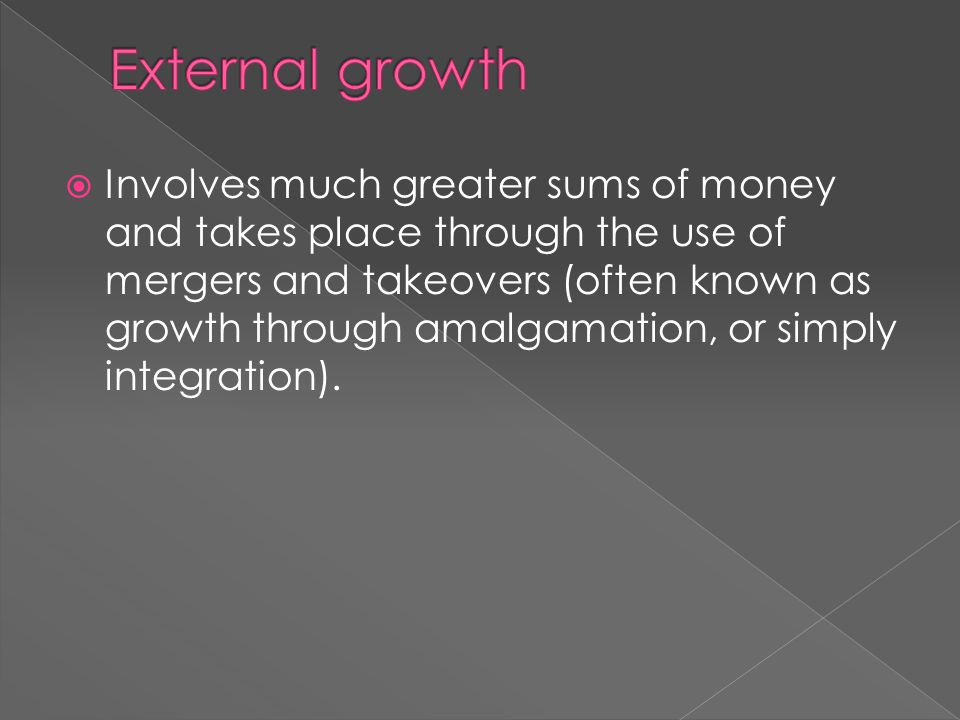  Involves much greater sums of money and takes place through the use of mergers and takeovers (often known as growth through amalgamation, or simply