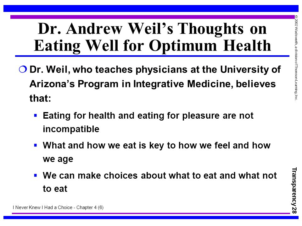 Transparency 28 © 2002 Wadsworth, a division of Thomson Learning, Inc. Dr. Andrew Weil's Thoughts on Eating Well for Optimum Health  Dr. Weil, who te