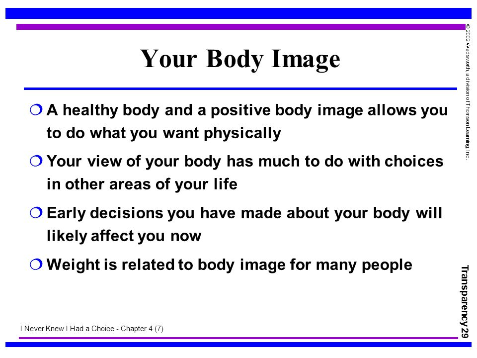 Transparency 29 © 2002 Wadsworth, a division of Thomson Learning, Inc. Your Body Image  A healthy body and a positive body image allows you to do wha