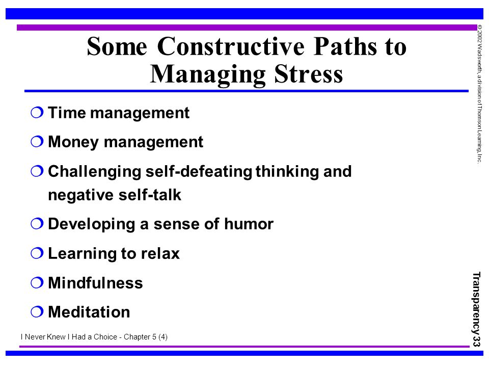 Transparency 33 © 2002 Wadsworth, a division of Thomson Learning, Inc. Some Constructive Paths to Managing Stress  Time management  Money management