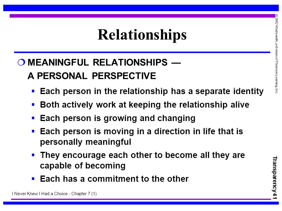 Transparency 41 © 2002 Wadsworth, a division of Thomson Learning, Inc. Relationships  MEANINGFUL RELATIONSHIPS — A PERSONAL PERSPECTIVE  Each person