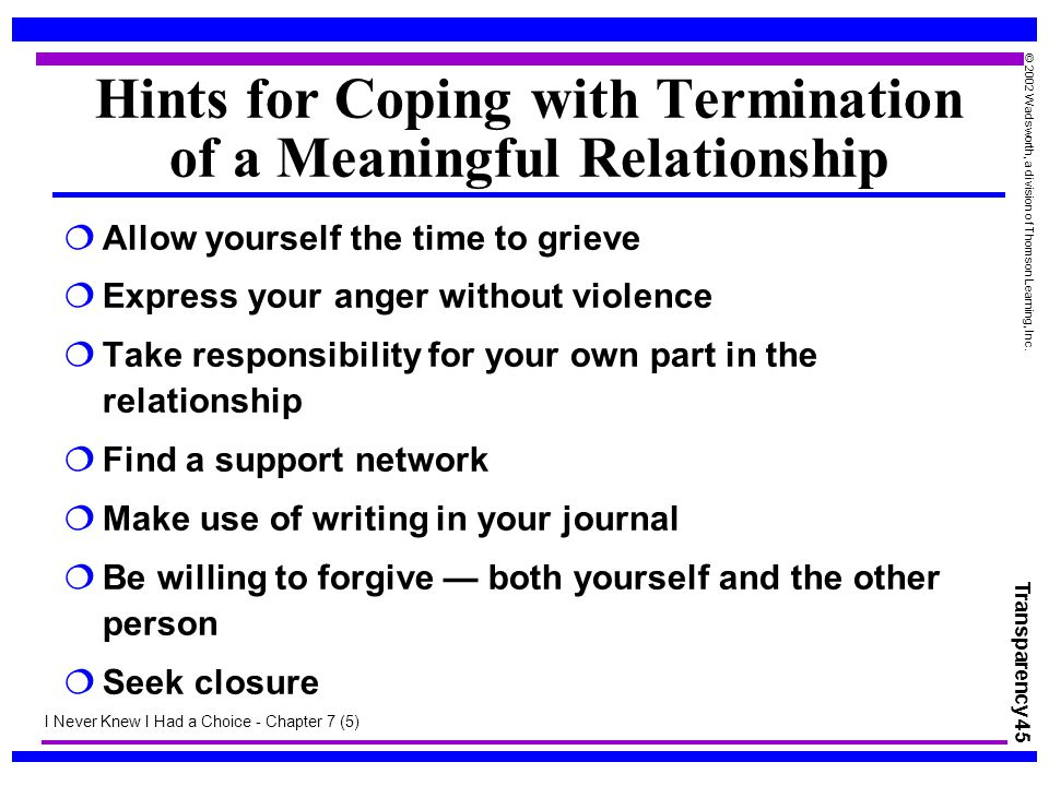 Transparency 45 © 2002 Wadsworth, a division of Thomson Learning, Inc. Hints for Coping with Termination of a Meaningful Relationship  Allow yourself