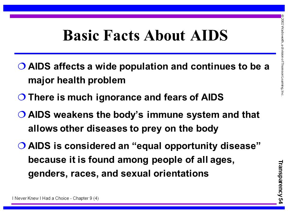 Transparency 54 © 2002 Wadsworth, a division of Thomson Learning, Inc. Basic Facts About AIDS  AIDS affects a wide population and continues to be a m