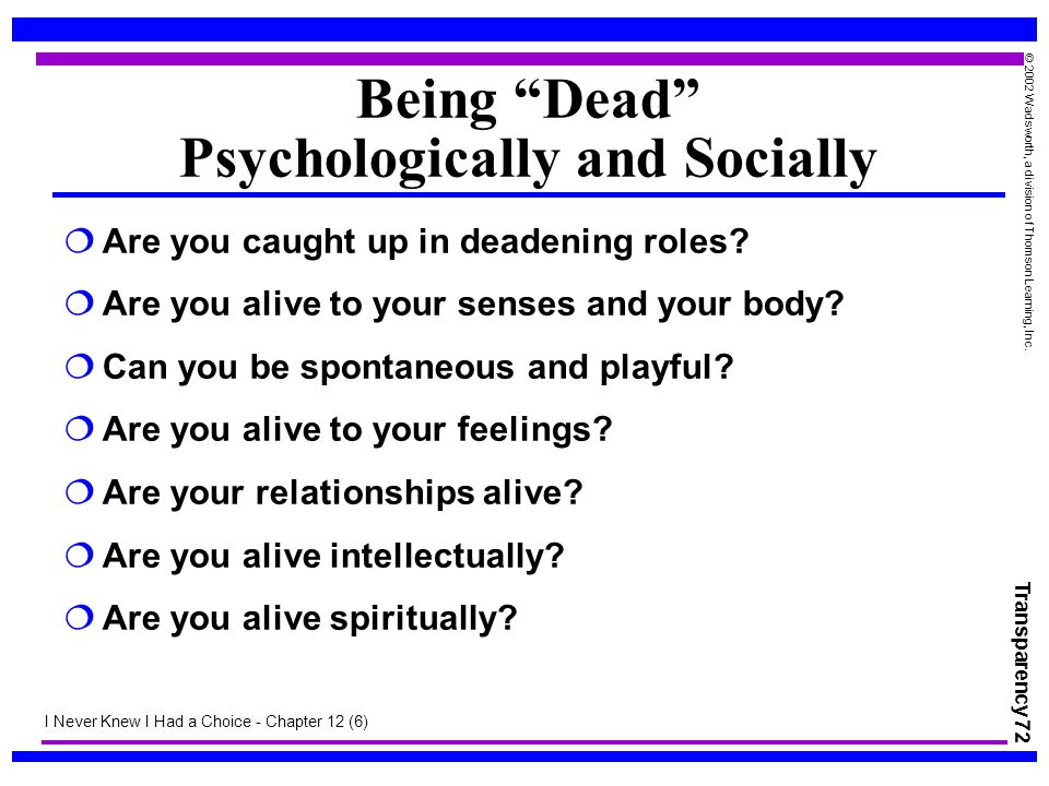"Transparency 72 © 2002 Wadsworth, a division of Thomson Learning, Inc. Being ""Dead"" Psychologically and Socially  Are you caught up in deadening role"