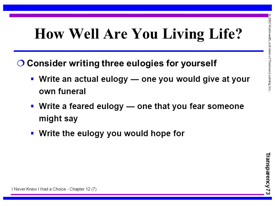 Transparency 73 © 2002 Wadsworth, a division of Thomson Learning, Inc. How Well Are You Living Life?  Consider writing three eulogies for yourself 