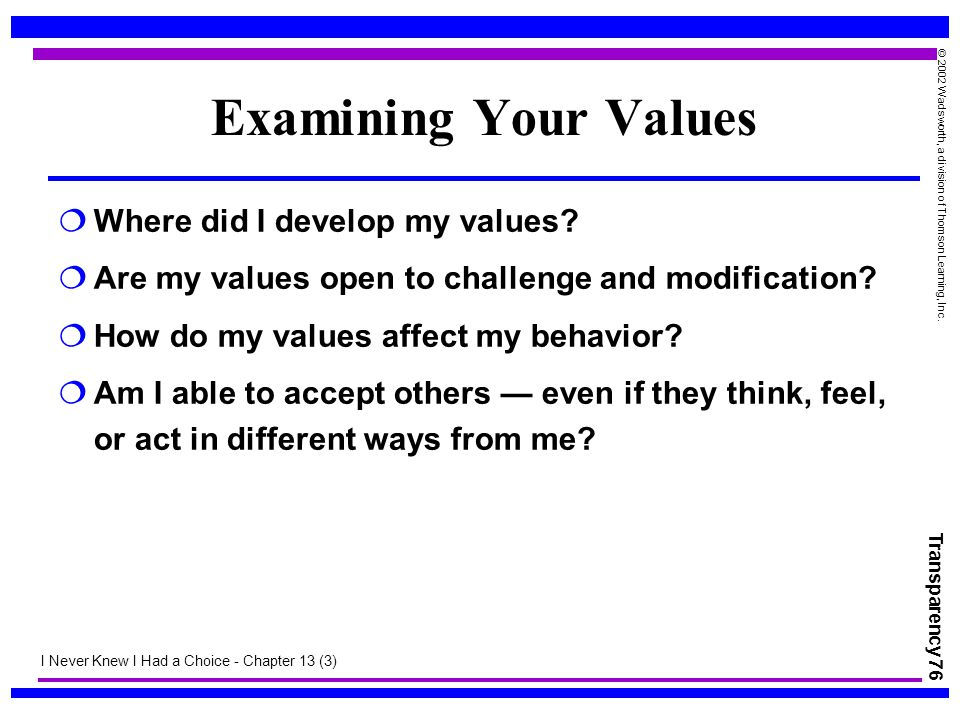 Transparency 76 © 2002 Wadsworth, a division of Thomson Learning, Inc. Examining Your Values  Where did I develop my values?  Are my values open to
