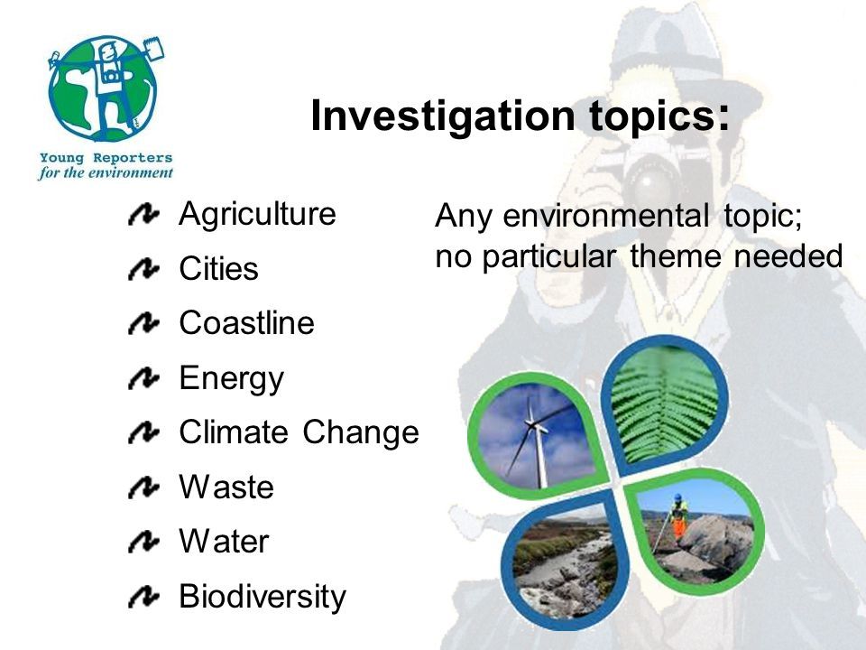 Investigation topics : Agriculture Cities Coastline Energy Climate Change Waste Water Biodiversity Any environmental topic; no particular theme needed