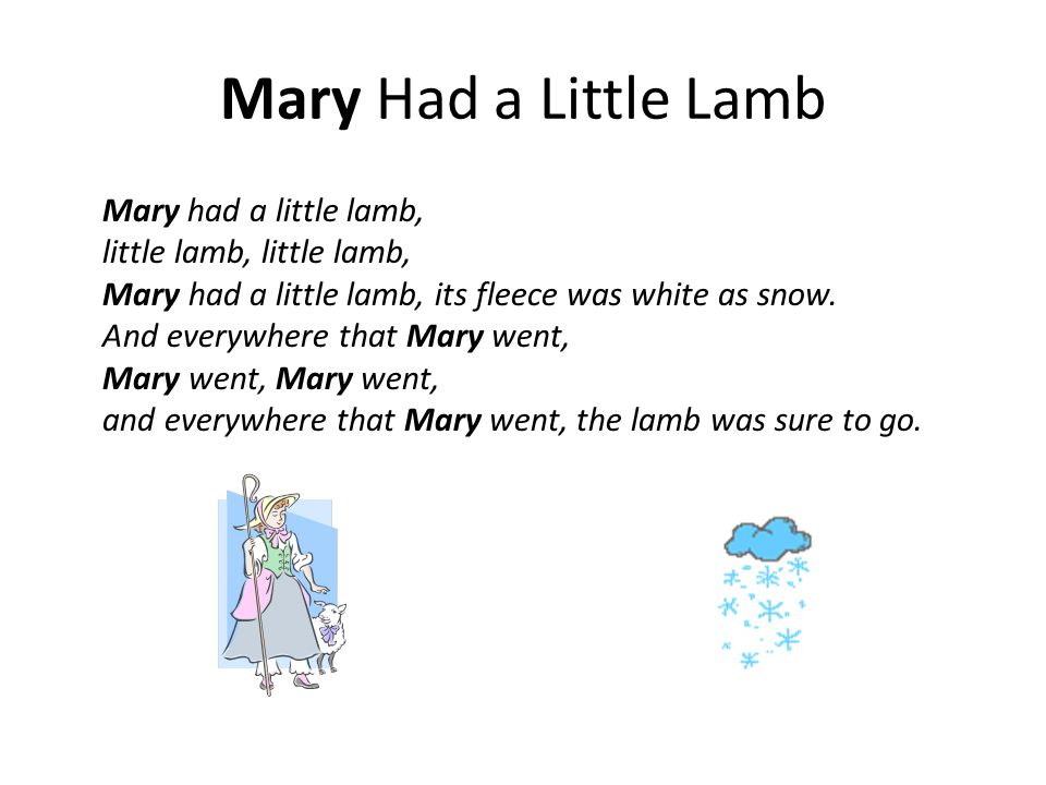 Mary Had a Little Lamb Mary had a little lamb, little lamb, little lamb, Mary had a little lamb, its fleece was white as snow.