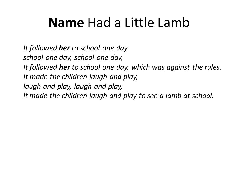 Name Had a Little Lamb It followed her to school one day school one day, school one day, It followed her to school one day, which was against the rules.