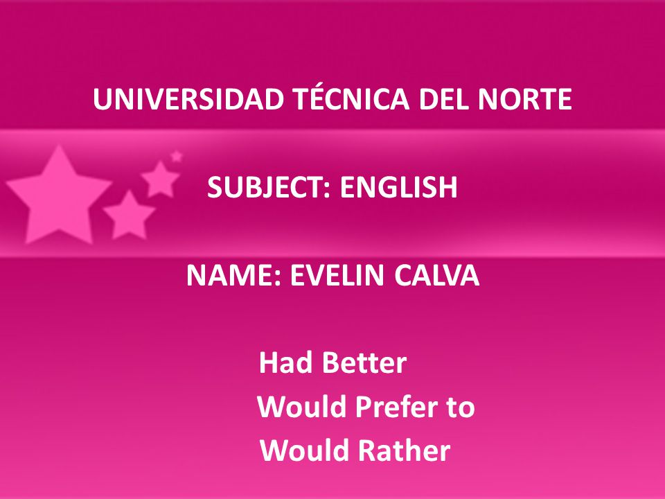 UNIVERSIDAD TÉCNICA DEL NORTE SUBJECT: ENGLISH NAME: EVELIN CALVA Had Better Would Prefer to Would Rather