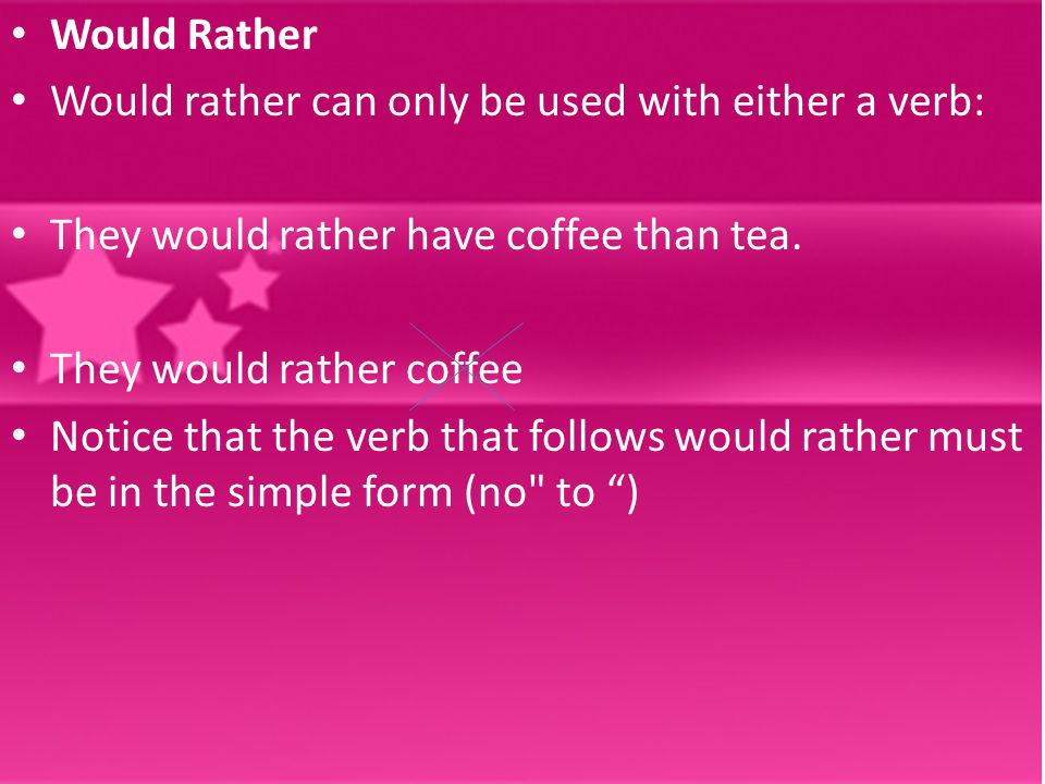 Would Rather Would rather can only be used with either a verb: They would rather have coffee than tea. They would rather coffee Notice that the verb t