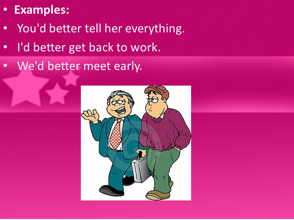 Examples: You'd better tell her everything. I'd better get back to work. We'd better meet early.