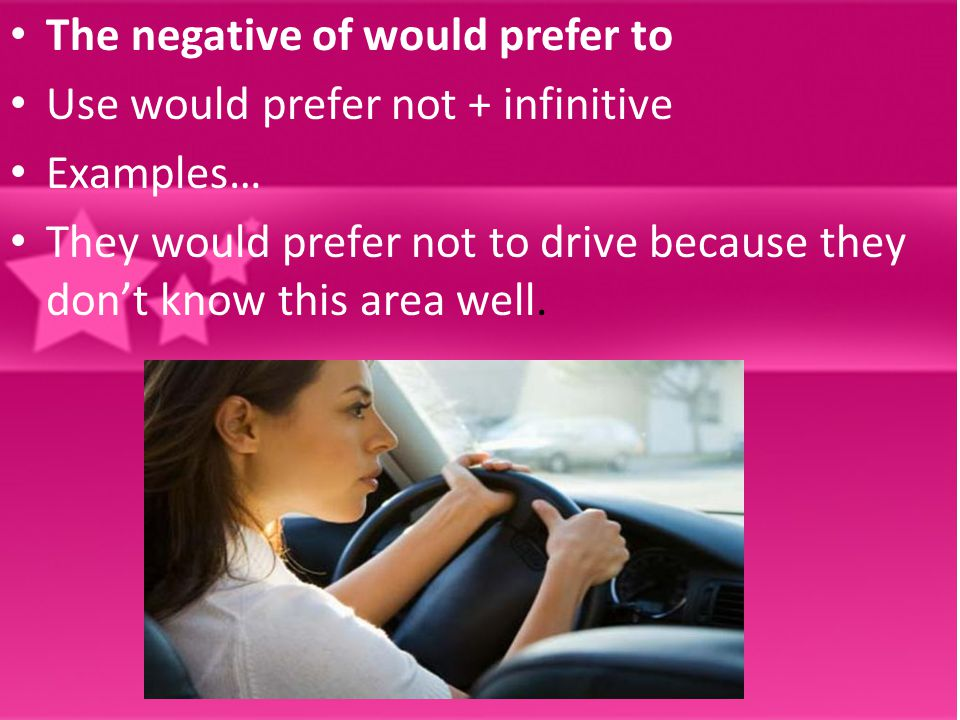 The negative of would prefer to Use would prefer not + infinitive Examples… They would prefer not to drive because they don't know this area well.