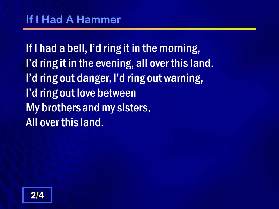 If I Had A Hammer If I had a bell, I'd ring it in the morning, I'd ring it in the evening, all over this land.