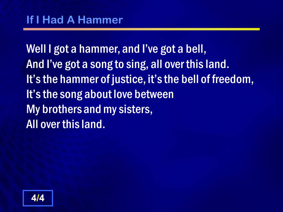 If I Had A Hammer Well I got a hammer, and I've got a bell, And I've got a song to sing, all over this land.