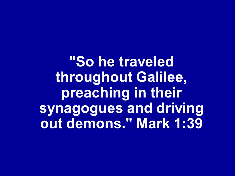 So he traveled throughout Galilee, preaching in their synagogues and driving out demons. Mark 1:39