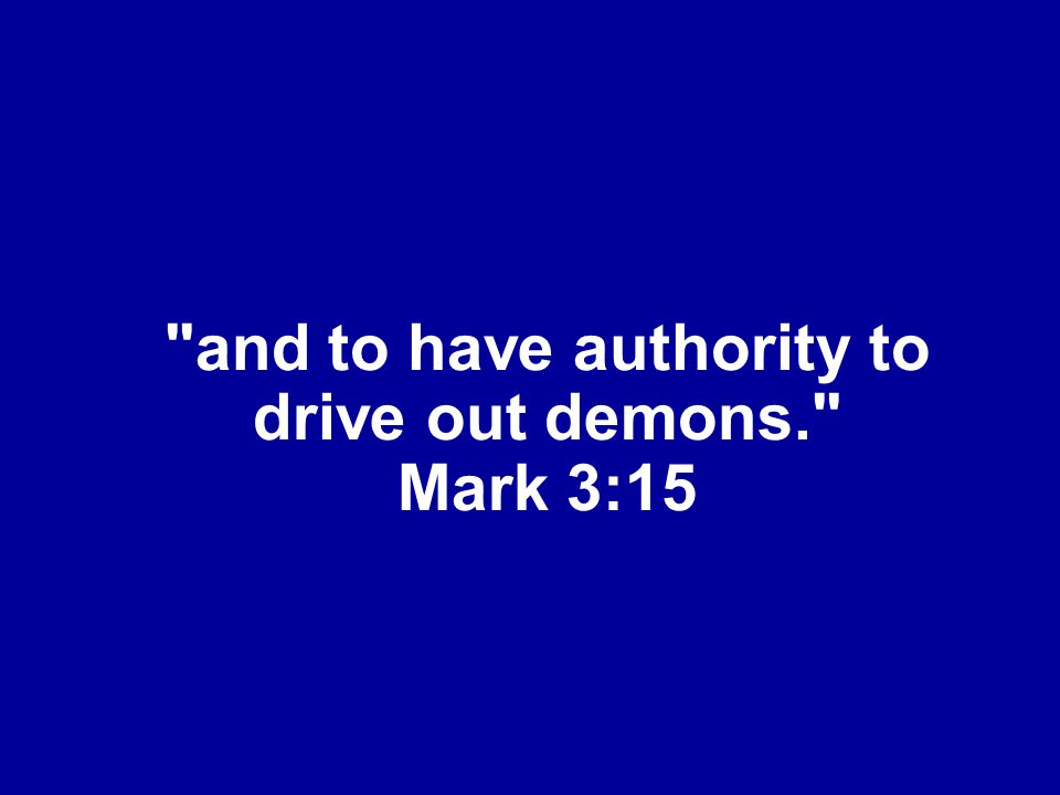 and to have authority to drive out demons. Mark 3:15