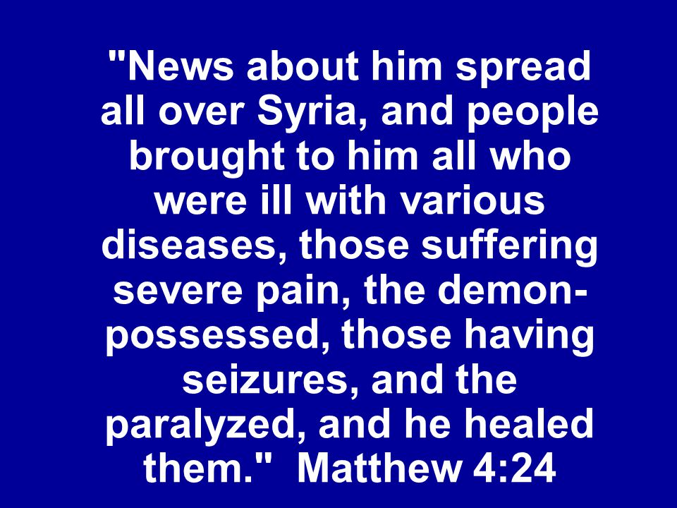 News about him spread all over Syria, and people brought to him all who were ill with various diseases, those suffering severe pain, the demon- possessed, those having seizures, and the paralyzed, and he healed them. Matthew 4:24
