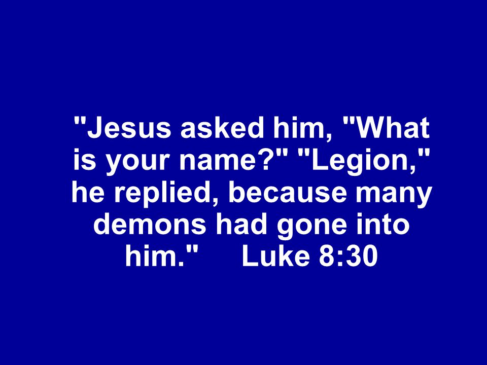 Jesus asked him, What is your name? Legion, he replied, because many demons had gone into him. Luke 8:30