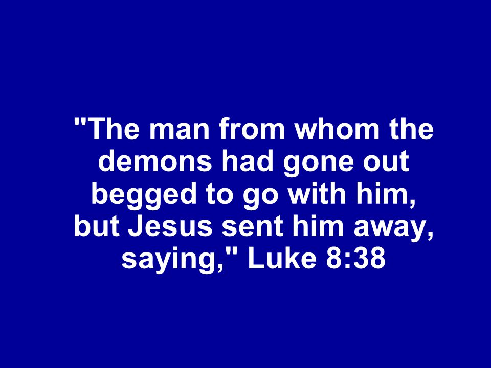 The man from whom the demons had gone out begged to go with him, but Jesus sent him away, saying, Luke 8:38