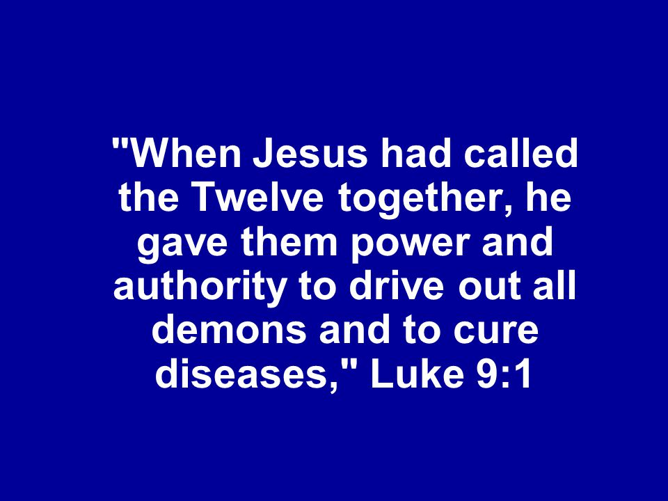 When Jesus had called the Twelve together, he gave them power and authority to drive out all demons and to cure diseases, Luke 9:1