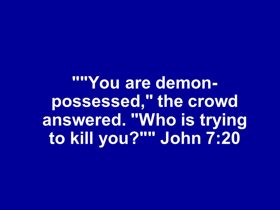 You are demon- possessed, the crowd answered. Who is trying to kill you? John 7:20