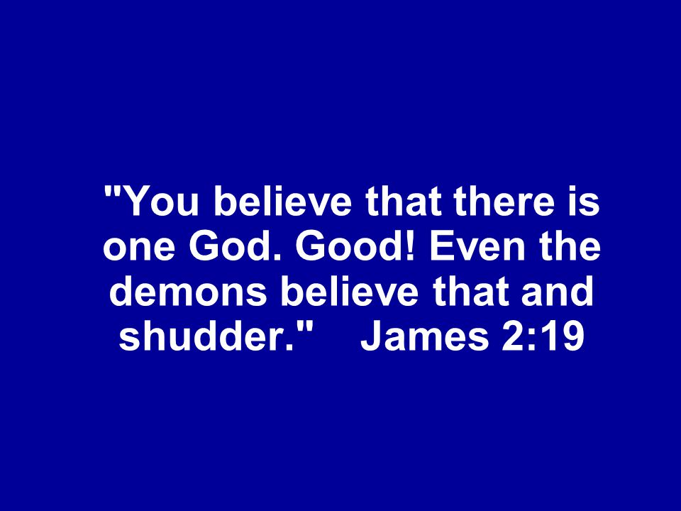 You believe that there is one God. Good! Even the demons believe that and shudder. James 2:19