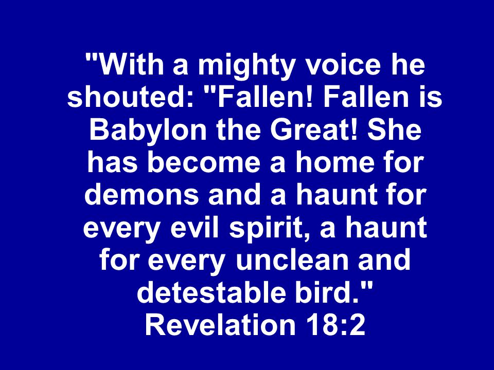 With a mighty voice he shouted: Fallen.Fallen is Babylon the Great.