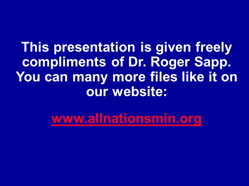 This presentation is given freely compliments of Dr. Roger Sapp. You can many more files like it on our website: www.allnationsmin.org www.allnationsm
