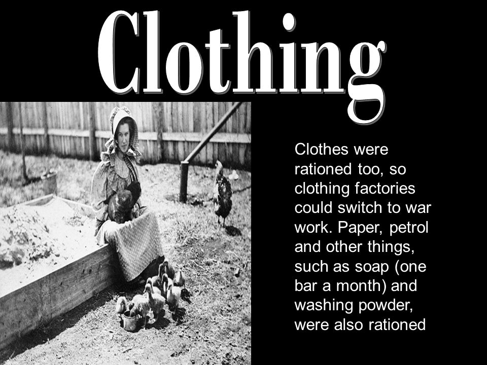 Clothes were rationed too, so clothing factories could switch to war work.