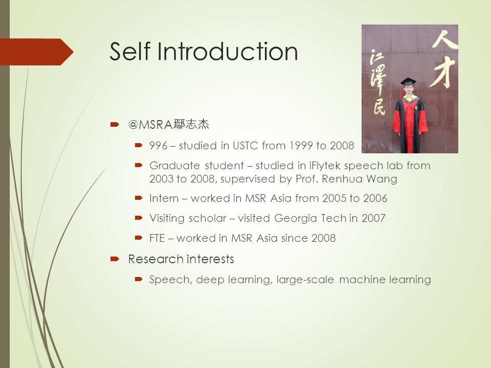 Self Introduction  @MSRA 鄢志杰  996 – studied in USTC from 1999 to 2008  Graduate student – studied in iFlytek speech lab from 2003 to 2008, supervis