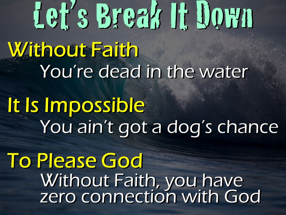 Let's Break It Down Let's Break It Down Without Faith It Is Impossible To Please God Without Faith It Is Impossible To Please God You're dead in the water You ain't got a dog's chance Without Faith, you have zero connection with God