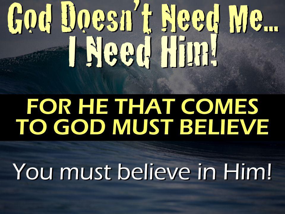 God Doesn't Need Me... I Need Him. God Doesn't Need Me...