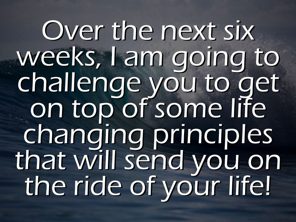 Over the next six weeks, I am going to challenge you to get on top of some life changing principles that will send you on the ride of your life!