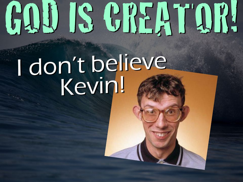 GOD IS CREATOR! I don't believe Kevin!