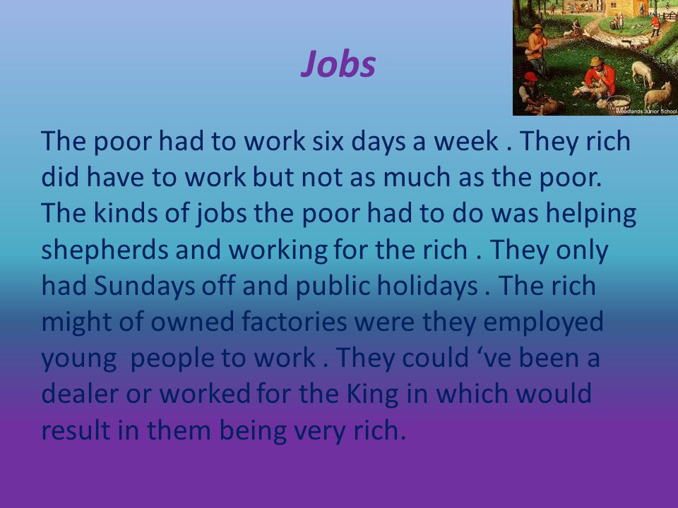 Jobs The poor had to work six days a week. They rich did have to work but not as much as the poor.