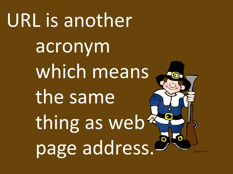 URL is another acronym which means the same thing as web page address.