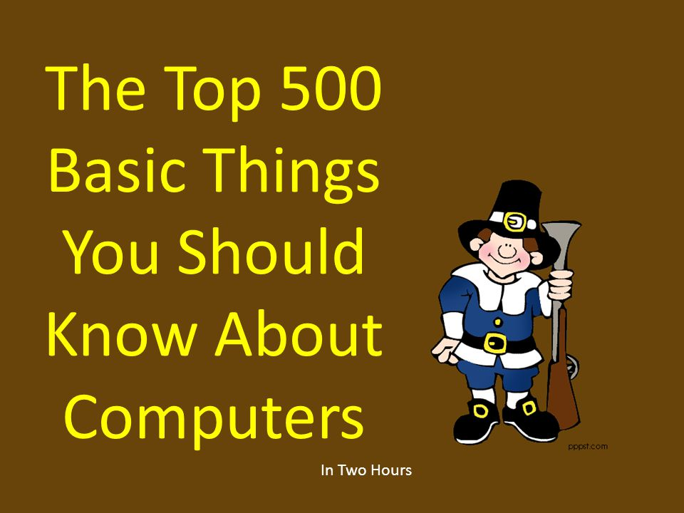 The Top 500 Basic Things You Should Know About Computers In Two Hours