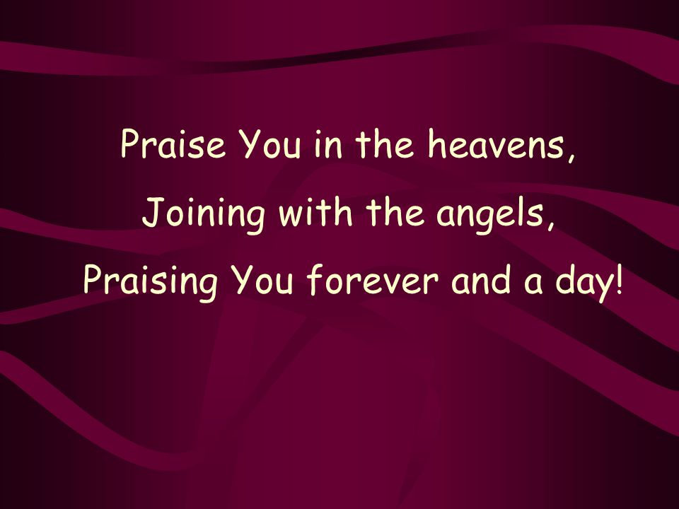 Praise You in the heavens, Joining with the angels, Praising You forever and a day!