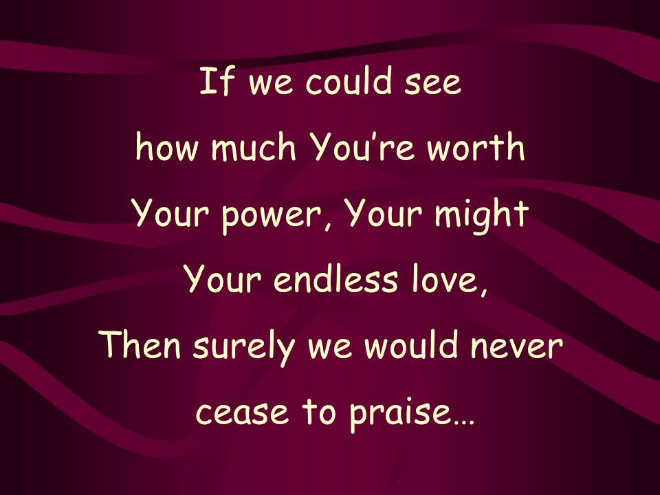 If we could see how much You're worth Your power, Your might Your endless love, Then surely we would never cease to praise…