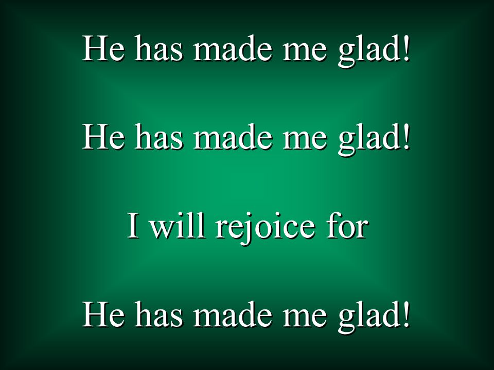 I will rejoice for He has made me glad! I will rejoice for He has made me glad!