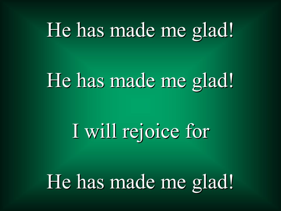 He has made me glad.I will rejoice for He has made me glad.