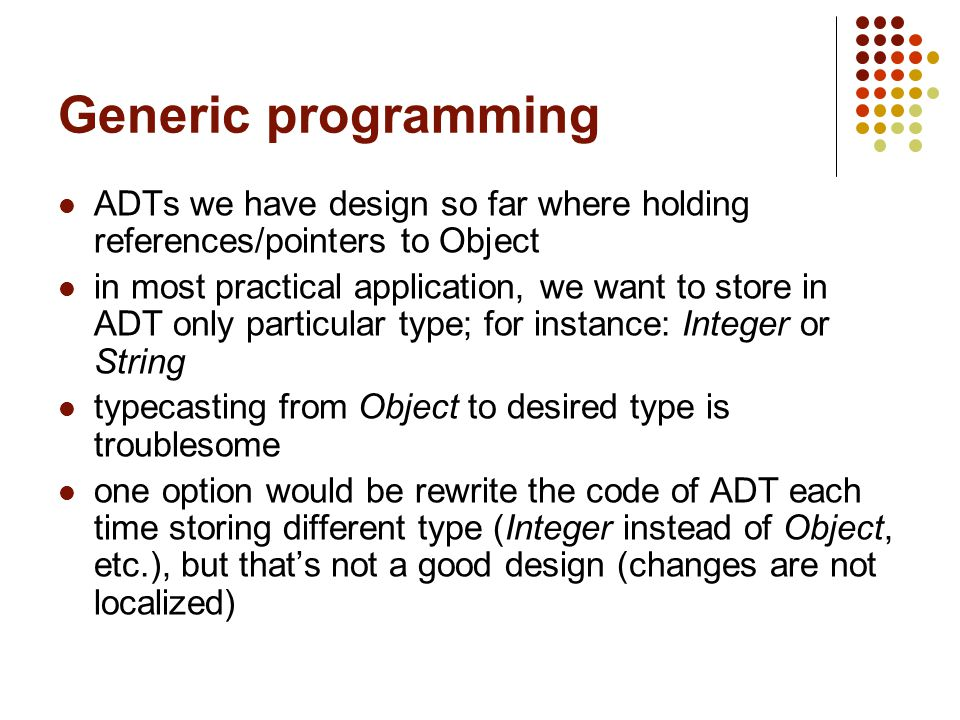 Generic programming ADTs we have design so far where holding references/pointers to Object in most practical application, we want to store in ADT only