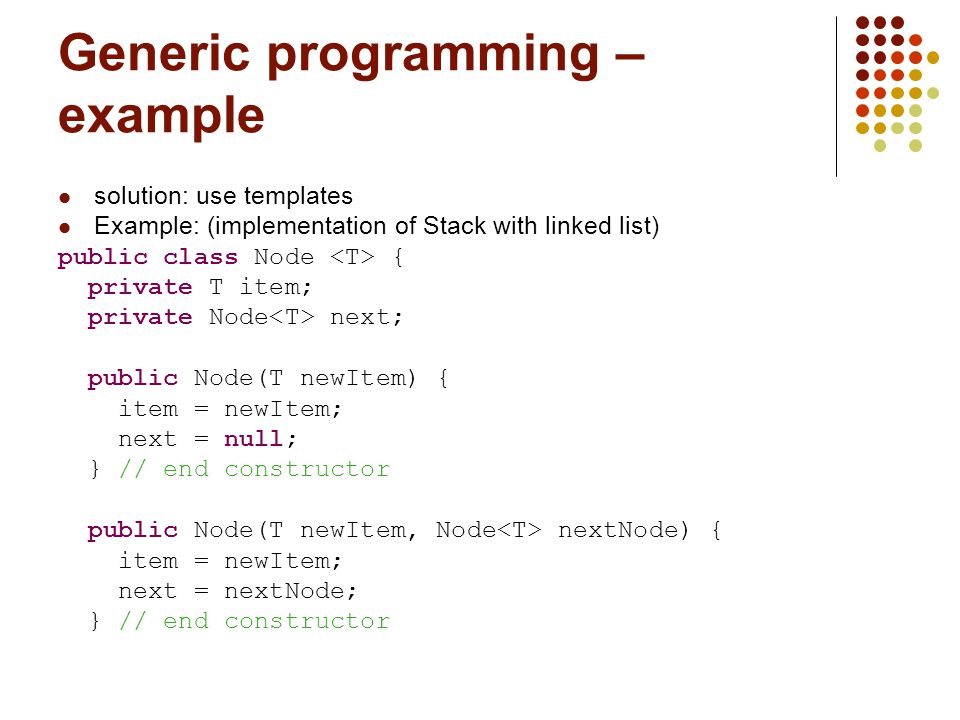 Generic programming – example solution: use templates Example: (implementation of Stack with linked list) public class Node { private T item; private Node next; public Node(T newItem) { item = newItem; next = null; } // end constructor public Node(T newItem, Node nextNode) { item = newItem; next = nextNode; } // end constructor