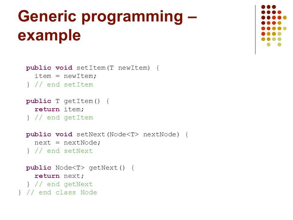 Generic programming – example public void setItem(T newItem) { item = newItem; } // end setItem public T getItem() { return item; } // end getItem public void setNext(Node nextNode) { next = nextNode; } // end setNext public Node getNext() { return next; } // end getNext } // end class Node