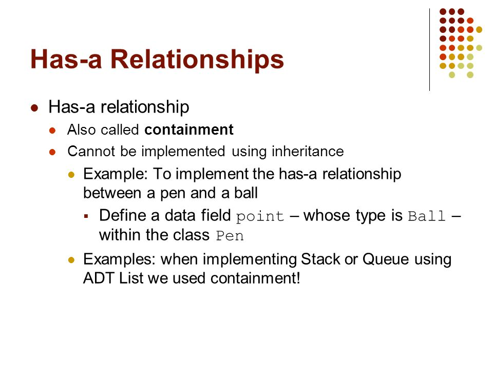 Has-a Relationships Has-a relationship Also called containment Cannot be implemented using inheritance Example: To implement the has-a relationship be