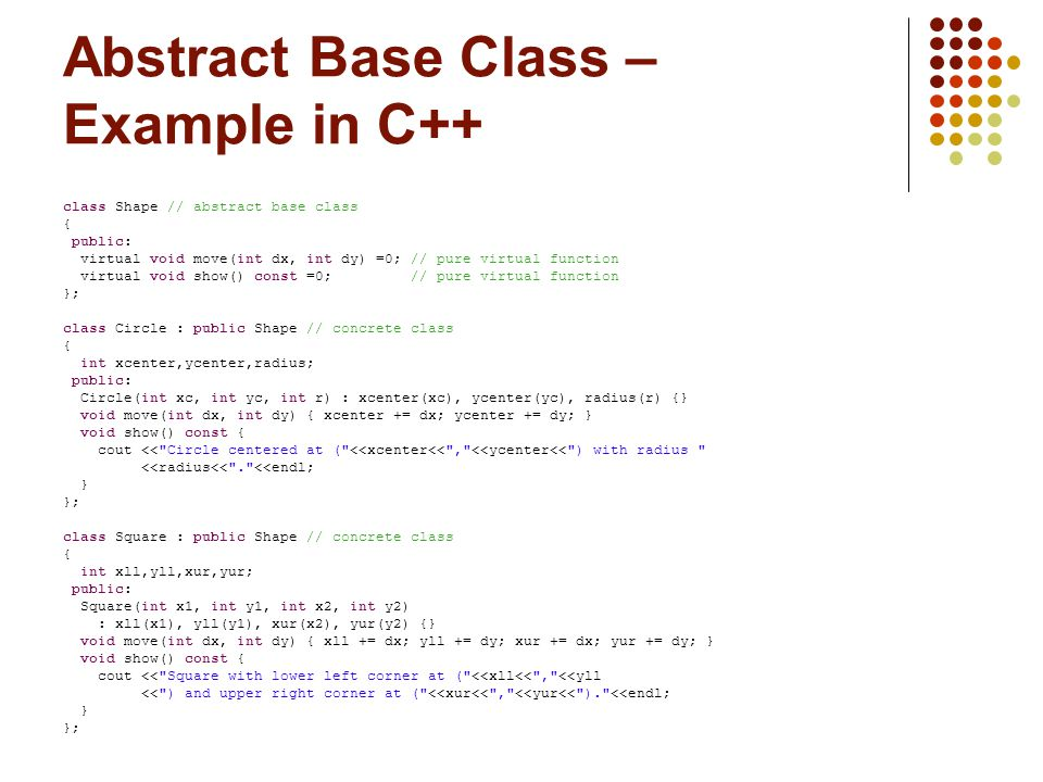 Abstract Base Class – Example in C++ class Shape // abstract base class { public: virtual void move(int dx, int dy) =0; // pure virtual function virtual void show() const =0; // pure virtual function }; class Circle : public Shape // concrete class { int xcenter,ycenter,radius; public: Circle(int xc, int yc, int r) : xcenter(xc), ycenter(yc), radius(r) {} void move(int dx, int dy) { xcenter += dx; ycenter += dy; } void show() const { cout << Circle centered at ( <<xcenter<< , <<ycenter<< ) with radius <<radius<< . <<endl; } }; class Square : public Shape // concrete class { int xll,yll,xur,yur; public: Square(int x1, int y1, int x2, int y2) : xll(x1), yll(y1), xur(x2), yur(y2) {} void move(int dx, int dy) { xll += dx; yll += dy; xur += dx; yur += dy; } void show() const { cout << Square with lower left corner at ( <<xll<< , <<yll << ) and upper right corner at ( <<xur<< , <<yur<< ). <<endl; } };