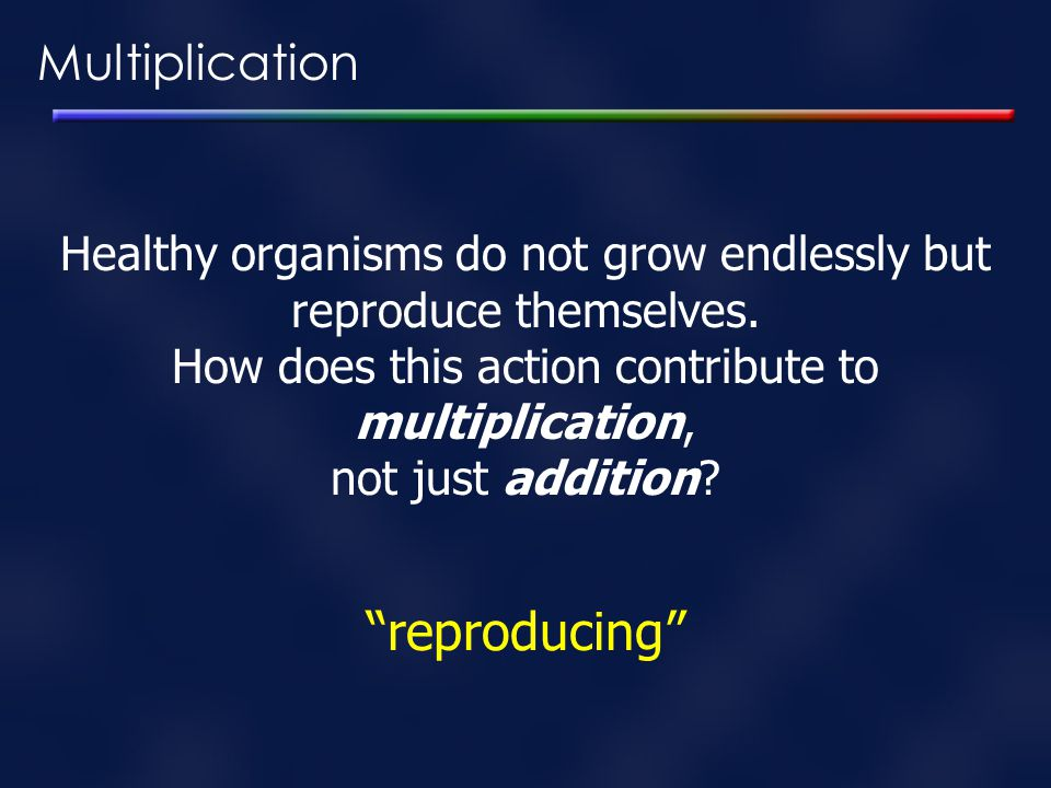 Multiplication Healthy organisms do not grow endlessly but reproduce themselves. How does this action contribute to multiplication, not just addition?