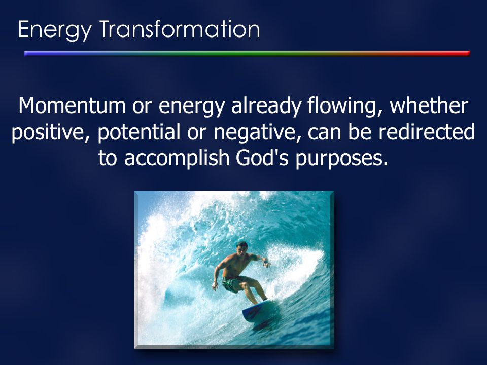 Energy Transformation Momentum or energy already flowing, whether positive, potential or negative, can be redirected to accomplish God's purposes.